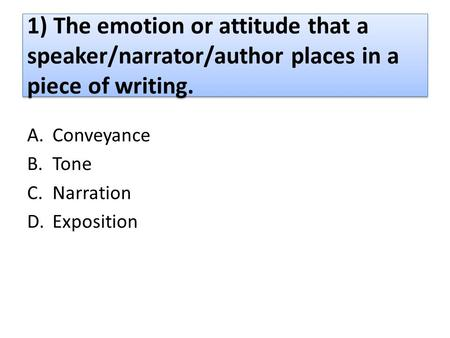 1) The emotion or attitude that a speaker/narrator/author places in a piece of writing. A.Conveyance B.Tone C.Narration D.Exposition.