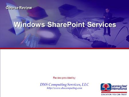 EDUCATION YOU CAN TRUST ® Windows SharePoint Services Course Review Review provided by: DNS Computing Services, LLC