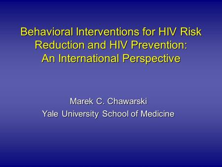 Behavioral Interventions for HIV Risk Reduction and HIV Prevention: An International Perspective Marek C. Chawarski Yale University School of Medicine.