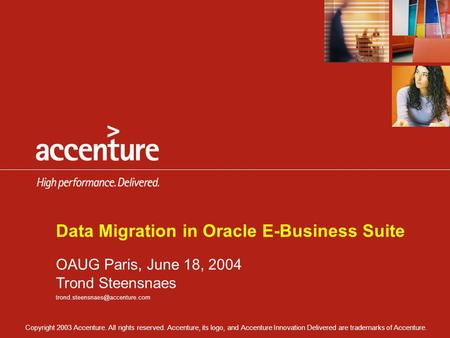 Copyright 2003 Accenture. All rights reserved. Accenture, its logo, and Accenture Innovation Delivered are trademarks of Accenture. Data Migration in Oracle.