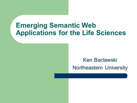 Emerging Semantic Web Applications for the Life Sciences Ken Baclawski Northeastern University.