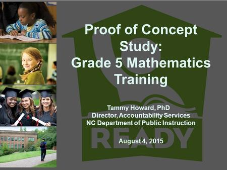 Proof of Concept Study: Grade 5 Mathematics Training Tammy Howard, PhD Director, Accountability Services NC Department of Public Instruction August 4,