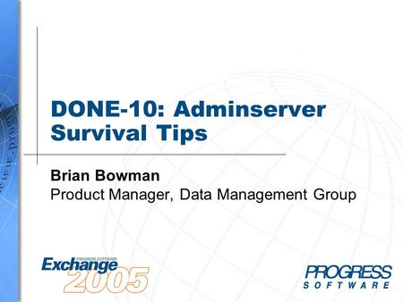 DONE-10: Adminserver Survival Tips Brian Bowman Product Manager, Data Management Group.