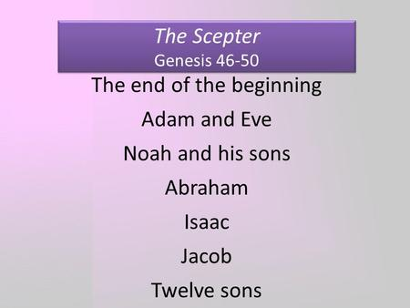 The Scepter Genesis 46-50 The end of the beginning Adam and Eve Noah and his sons Abraham Isaac Jacob Twelve sons.