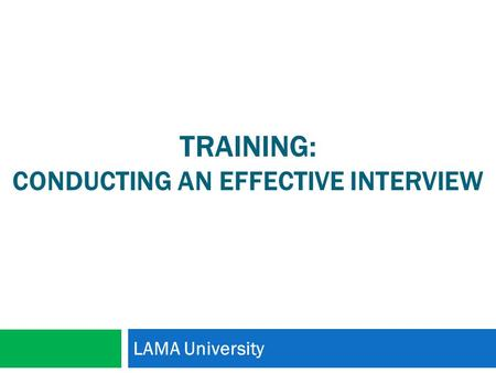 TRAINING: CONDUCTING AN EFFECTIVE INTERVIEW LAMA University.