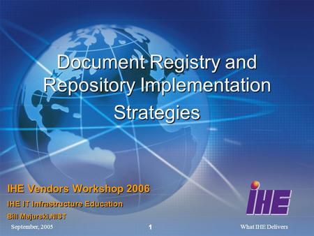 September, 2005What IHE Delivers 1 Document Registry and Repository Implementation Strategies IHE Vendors Workshop 2006 IHE IT Infrastructure Education.