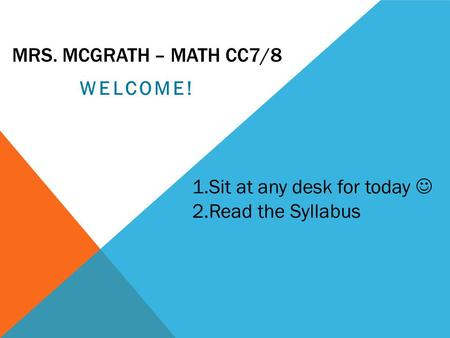 MRS. MCGRATH – MATH CC7/8 WELCOME! 1.Sit at any desk for today 2.Read the Syllabus.