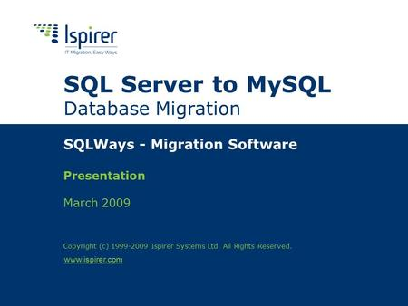 Www.ispirer.com SQL Server to MySQL Database Migration SQLWays - Migration Software Presentation March 2009 Copyright (c) 1999-2009 Ispirer Systems Ltd.
