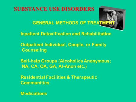 SUBSTANCE USE DISORDERS GENERAL METHODS OF TREATMENT Inpatient Detoxification and Rehabilitation Outpatient Individual, Couple, or Family Counseling Self-help.