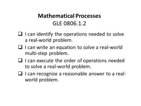 Mathematical Processes GLE 0806.1.2  I can identify the operations needed to solve a real-world problem.  I can write an equation to solve a real-world.