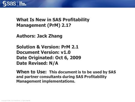 Copyright © 2006, SAS Institute Inc. All rights reserved. What Is New in SAS Profitability Management (PrM) 2.1? Authors: Jack Zhang Solution & Version: