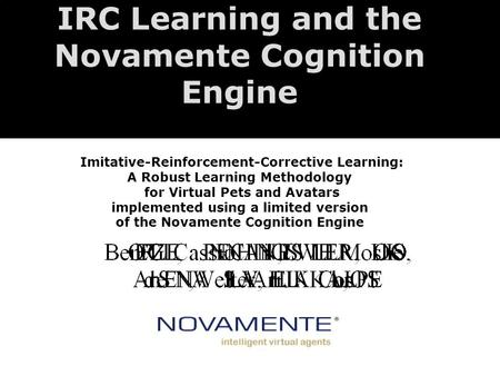 IRC Learning and the Novamente Cognition Engine Imitative-Reinforcement-Corrective Learning: A Robust Learning Methodology for Virtual Pets and Avatars.