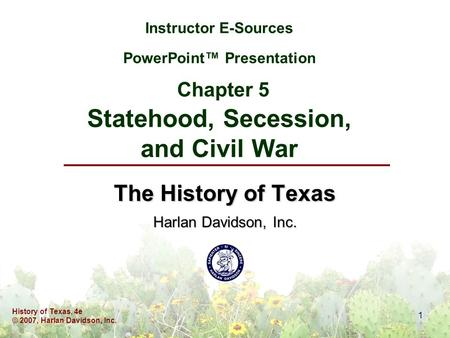 History of Texas, 4e © 2007, Harlan Davidson, Inc. 1 Instructor E-Sources PowerPoint™ Presentation Chapter 5 Statehood, Secession, and Civil War The History.