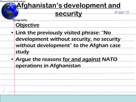 "Clacton Coastal Academy Geography 8-Sep-15 Afghanistan's development and security Objective Link the previously visited phrase: ""No development without."