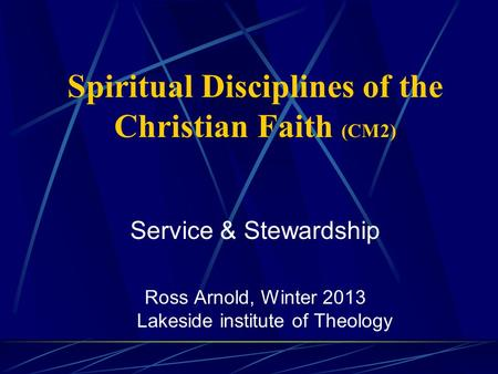 Spiritual Disciplines of the Christian Faith (CM2) Service & Stewardship Ross Arnold, Winter 2013 Lakeside institute of Theology.