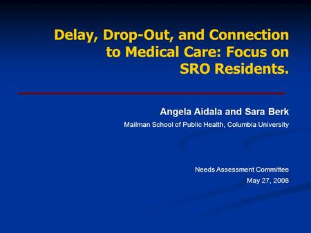Delay, Drop-Out, and Connection to Medical Care: Focus on SRO Residents. Angela Aidala and Sara Berk Mailman School of Public Health, Columbia University.