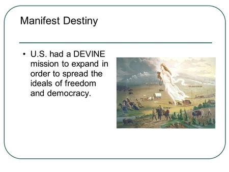 Manifest Destiny U.S. had a DEVINE mission to expand in order to spread the ideals of freedom and democracy.