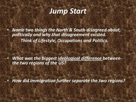 Jump Start Name two things the North & South disagreed about, politically and why that disagreement existed. Think of Lifestyle, Occupations and Politics.
