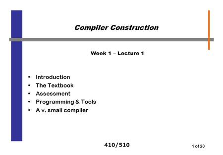 410/510 1 of 20 Week 1 – Lecture 1 Introduction The Textbook Assessment Programming & Tools A v. small compiler Compiler Construction.