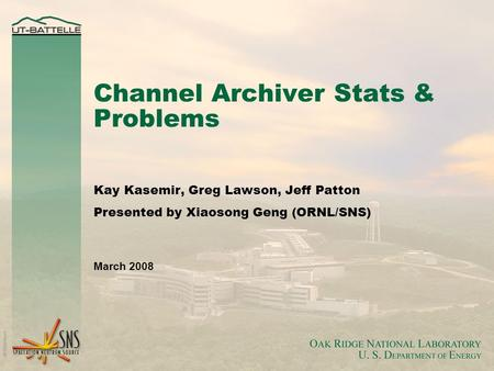 Channel Archiver Stats & Problems Kay Kasemir, Greg Lawson, Jeff Patton Presented by Xiaosong Geng (ORNL/SNS) March 2008.