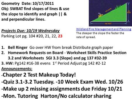 Geometry Date: 10/17/2011 Obj: SWBAT find slopes of lines & use the slope to identify and graph || & and perpendicular lines. Projects Due: 10/19 Wednesday.