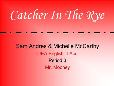Catcher In The Rye Sam Andres & Michelle McCarthy IDEA English II Acc. Period 3 Mr. Mooney.