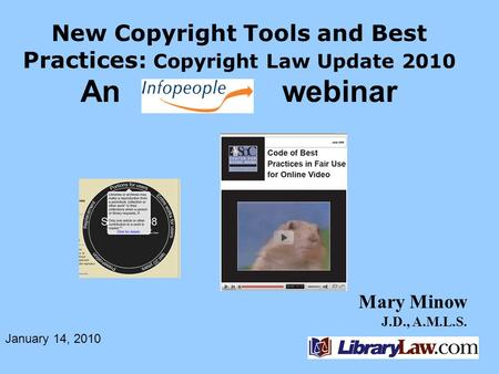 Mary Minow J.D., A.M.L.S. New Copyright Tools and Best Practices: Copyright Law Update 2010 An webinar January 14, 2010.