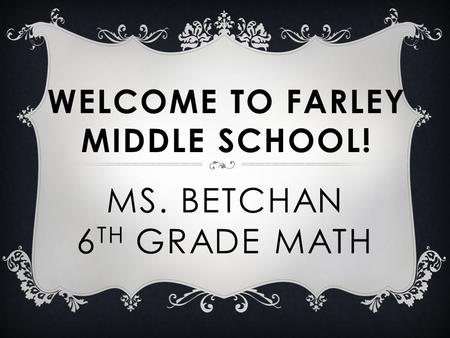 MS. BETCHAN 6 TH GRADE MATH WELCOME TO FARLEY MIDDLE SCHOOL!