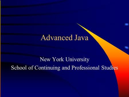 Advanced Java New York University School of Continuing and Professional Studies.