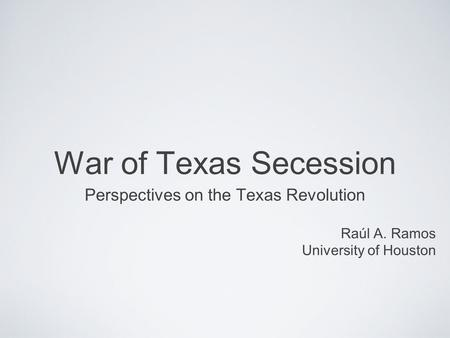 War of Texas Secession Perspectives on the Texas Revolution Raúl A. Ramos University of Houston.