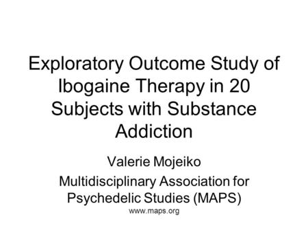 Exploratory Outcome Study of Ibogaine Therapy in 20 Subjects with Substance Addiction Valerie Mojeiko Multidisciplinary Association for Psychedelic Studies.