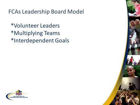 FCAs Leadership Board Model *Volunteer Leaders *Multiplying Teams *Interdependent Goals.