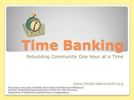 Time Banking Rebuilding Community One Hour at a Time www.timetradersnorth.org This project was partly funded by the Centers for Medicare and Medicaid Services,
