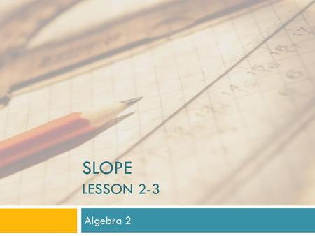 Slope Lesson 2-3 Algebra 2.