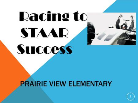 PRAIRIE VIEW ELEMENTARY 1 Racing to STAAR Success.