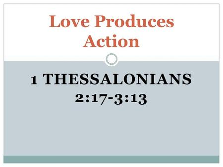 1 THESSALONIANS 2:17-3:13 Love Produces Action. Their loving concern.  Paul longed to go to Thessalonica again.  Paul sent Timothy since he could not.