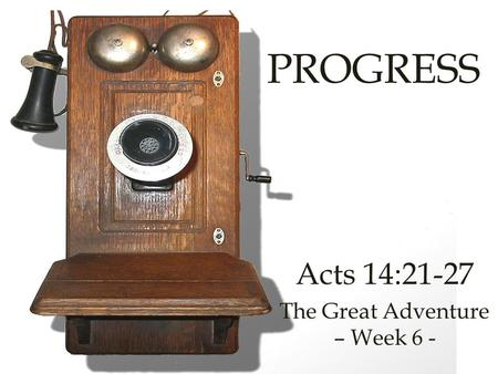 PROGRESS Acts 14:21-27 The Great Adventure – Week 6 -