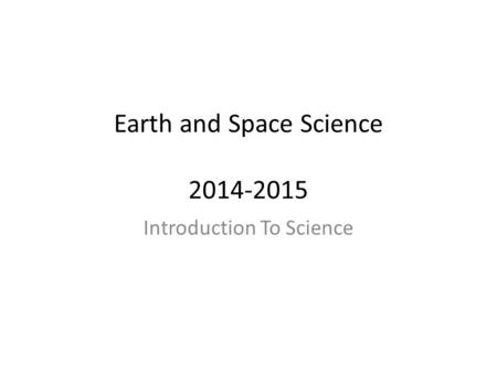 Earth and Space Science 2014-2015 Introduction To Science.