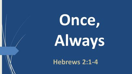 Once, Always Hebrews 2:1-4. Belief is Continual John 5:24 Truly, truly, I say to you, whoever hears my word and believes him who sent me has eternal.