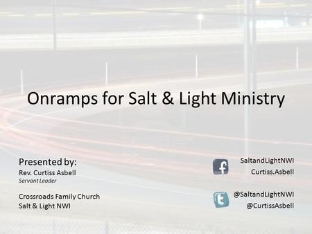 Onramps for Salt & Light Ministry Presented by: Rev. Curtiss Asbell Servant Leader Crossroads Family Church Salt & Light NWI SaltandLightNWI Curtiss.Asbell.