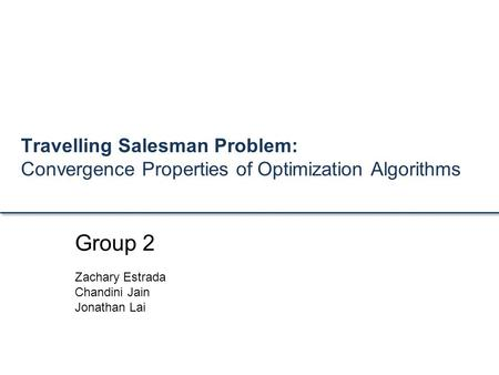 Travelling Salesman Problem: Convergence Properties of Optimization Algorithms Group 2 Zachary Estrada Chandini Jain Jonathan Lai.