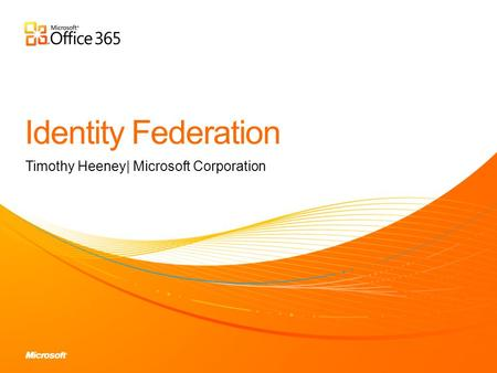 Timothy Heeney| Microsoft Corporation. Discuss the purpose of Identity Federation Explain how to implement Identity Federation Explain how Identity Federation.