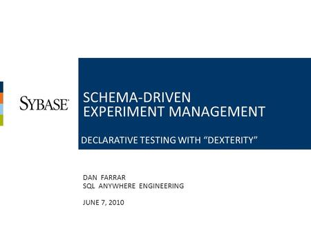 "1 DAN FARRAR SQL ANYWHERE ENGINEERING JUNE 7, 2010 SCHEMA-DRIVEN EXPERIMENT MANAGEMENT DECLARATIVE TESTING WITH ""DEXTERITY"""