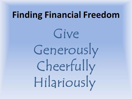 Finding Financial Freedom Give Generously Cheerfully Hilariously.
