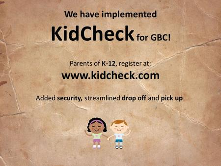 We have implemented KidCheck for GBC! Parents of K-12, register at: www.kidcheck.com Added security, streamlined drop off and pick up.