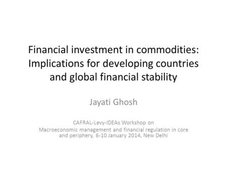 Financial investment in commodities: Implications for developing countries and global financial stability Jayati Ghosh CAFRAL-Levy-IDEAs Workshop on Macroeconomic.