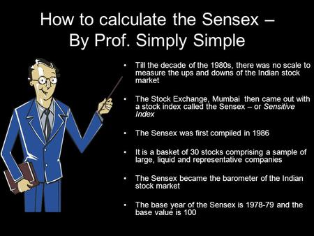 How to calculate the Sensex – By Prof. Simply Simple Till the decade of the 1980s, there was no scale to measure the ups and downs of the Indian stock.