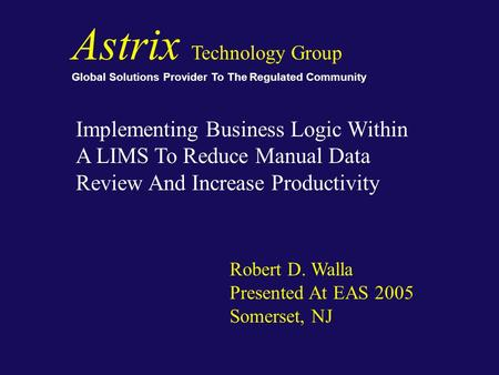 Astrix Technology Group Global Solutions Provider To The Regulated Community Implementing Business Logic Within A LIMS To Reduce Manual Data Review And.