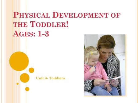 P HYSICAL D EVELOPMENT OF THE T ODDLER ! A GES : 1-3 Unit 3- Toddlers.