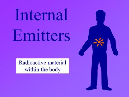 Internal Emitters Radioactive material within the body.